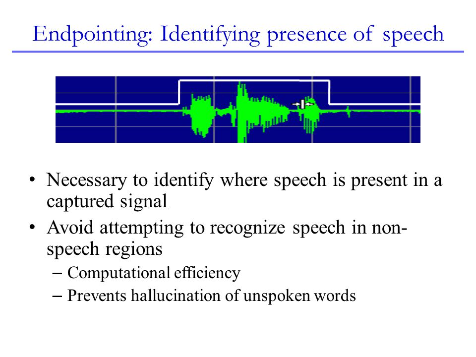 Endpointing: Identifying presence of speech Necessary to identify where speech is present in a captured signal Avoid attempting to recognize speech in