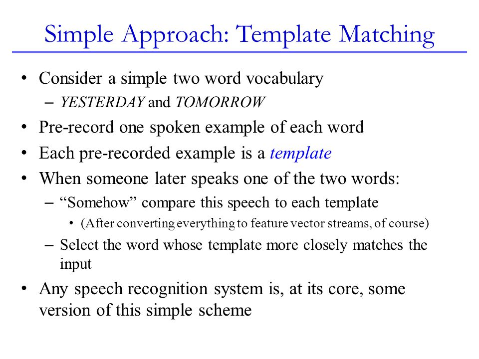 Simple Approach: Template Matching Consider a simple two word vocabulary – YESTERDAY and TOMORROW Pre-record one spoken example of each word Each pre-