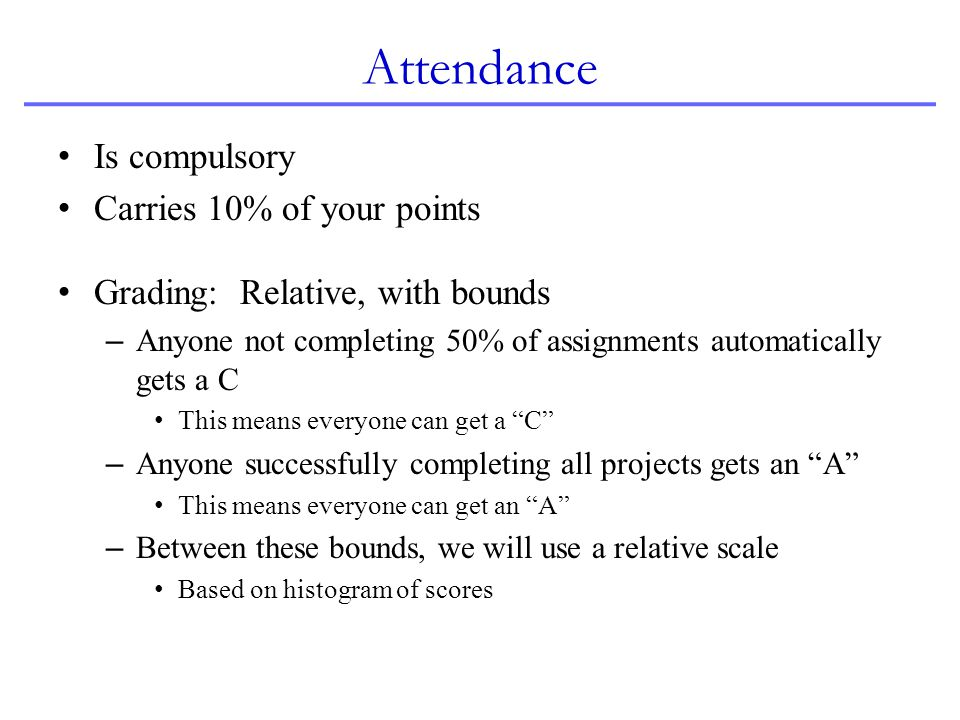 Attendance Is compulsory Carries 10% of your points Grading: Relative, with bounds – Anyone not completing 50% of assignments automatically gets a C T