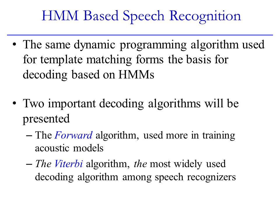 HMM Based Speech Recognition The same dynamic programming algorithm used for template matching forms the basis for decoding based on HMMs Two importan