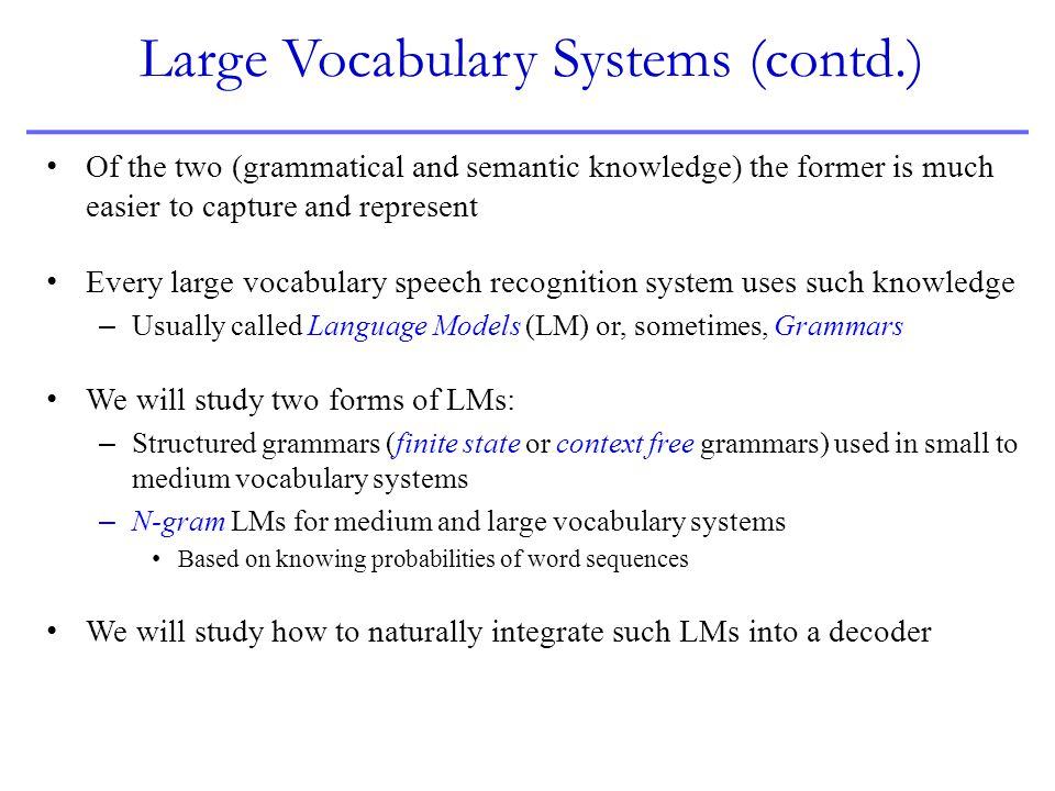 Large Vocabulary Systems (contd.) Of the two (grammatical and semantic knowledge) the former is much easier to capture and represent Every large vocab