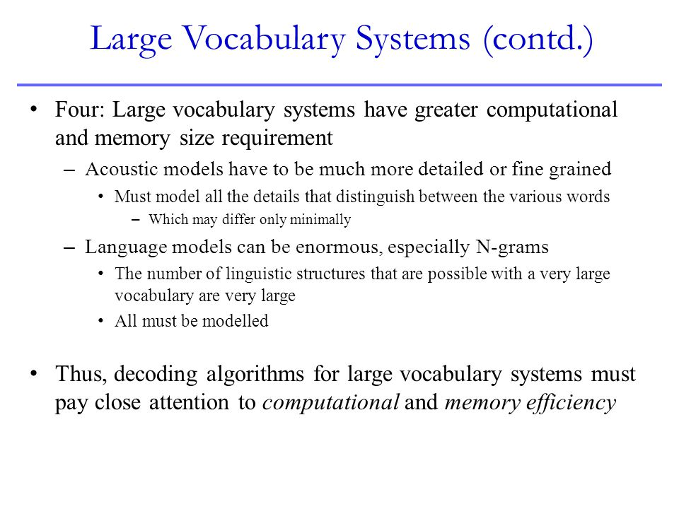 Large Vocabulary Systems (contd.) Four: Large vocabulary systems have greater computational and memory size requirement – Acoustic models have to be m