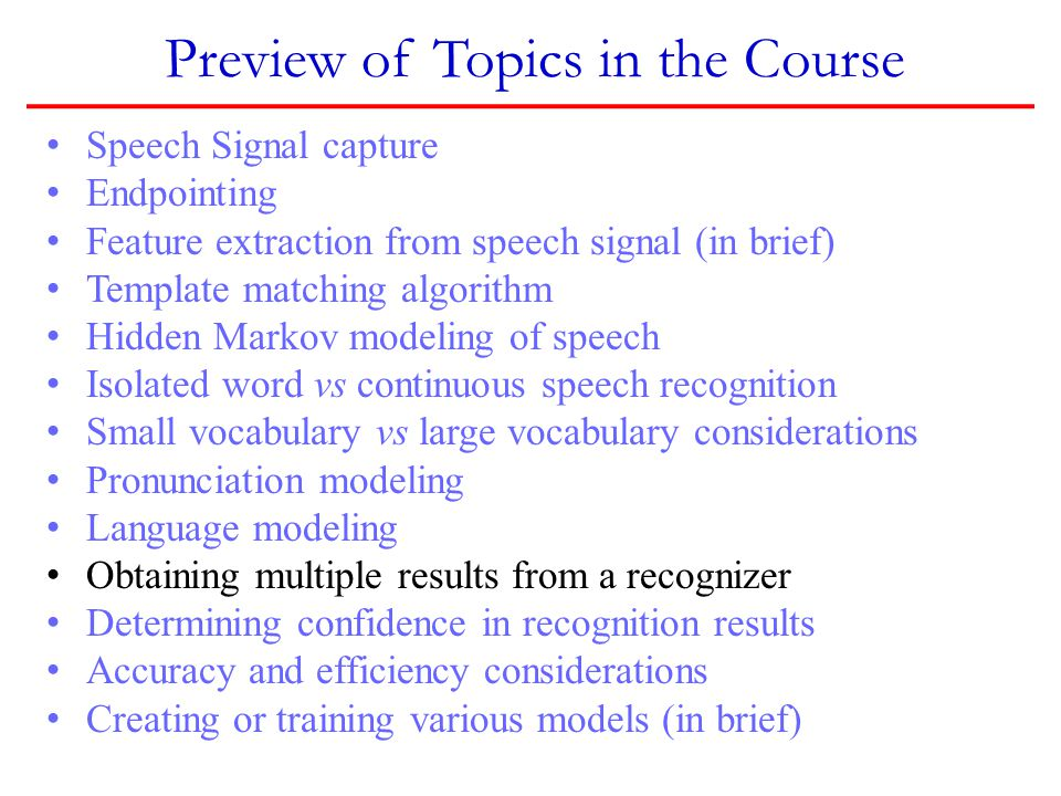Preview of Topics in the Course Speech Signal capture Endpointing Feature extraction from speech signal (in brief) Template matching algorithm Hidden