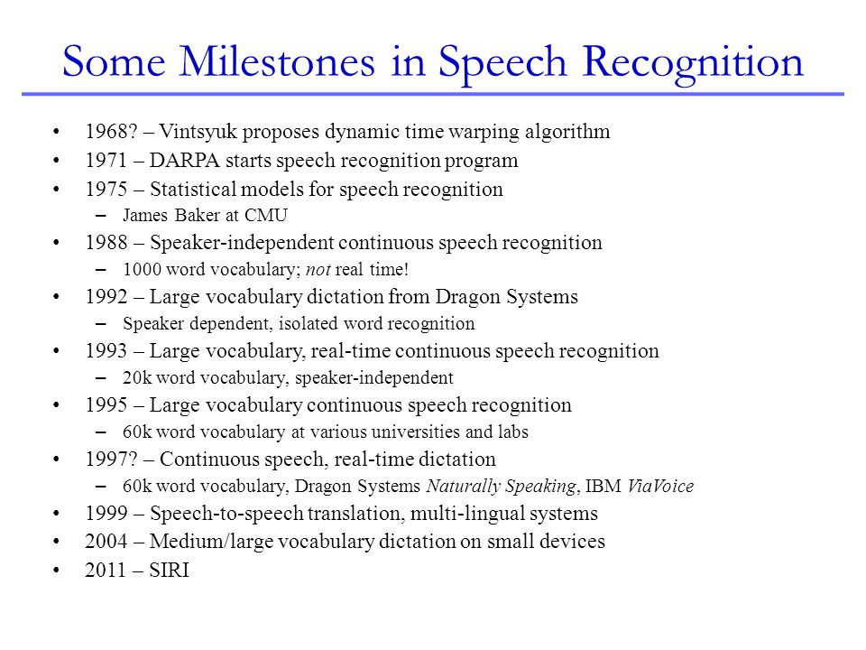 Some Reasons for the Rapid Advances Improvements in acoustic modeling – Hidden Markov models, context-dependent models – Speaker adaptation – Discriminative models Improvements in Language modeling – Bigram, trigram, quadgram and higher-order models Improvements in recognition algorithms Availability of more and more training data – Less than 10 hours to 100000 hours – Brute force Unprecedented growth in computation and memory – MHz to GHz CPUs, MBs to GBs memory – Brute force, again