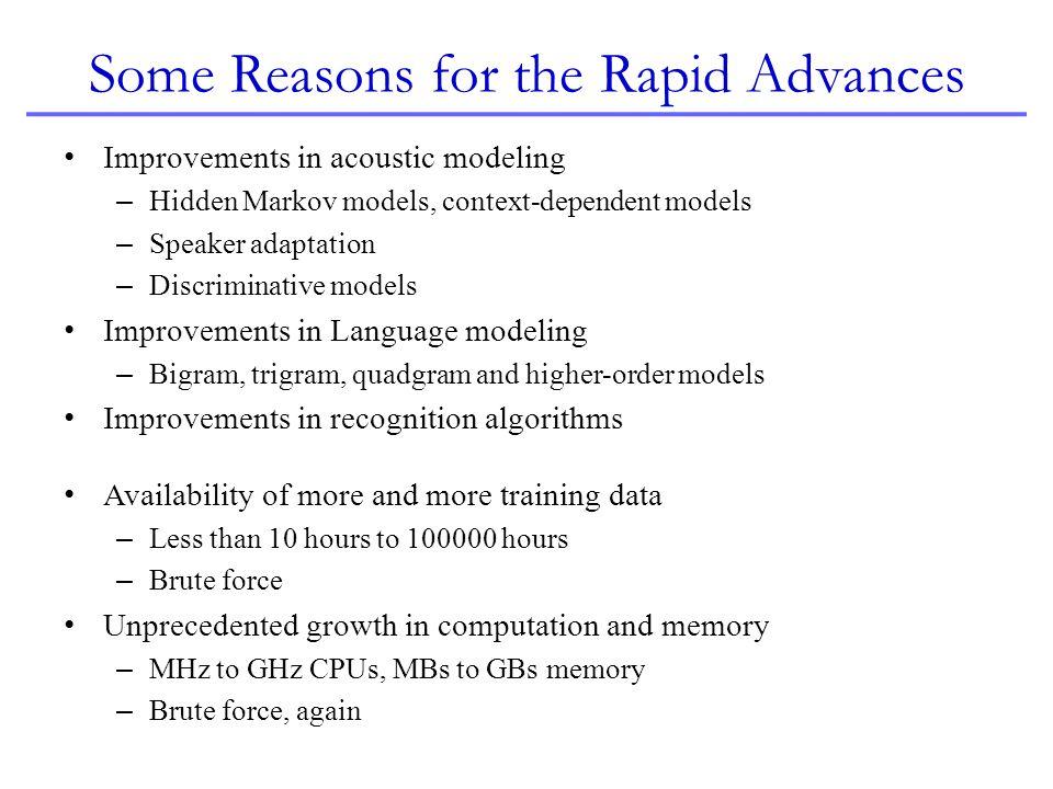 Some Reasons for the Rapid Advances Improvements in acoustic modeling – Hidden Markov models, context-dependent models – Speaker adaptation – Discrimi