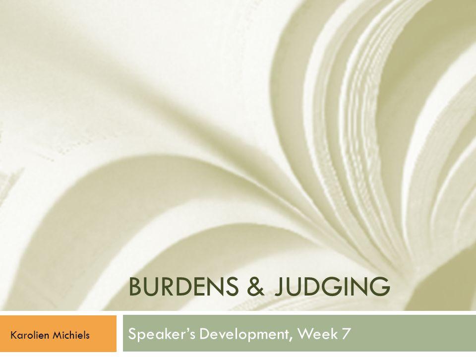 BURDENS & JUDGING Speaker's Development, Week 7 Karolien Michiels