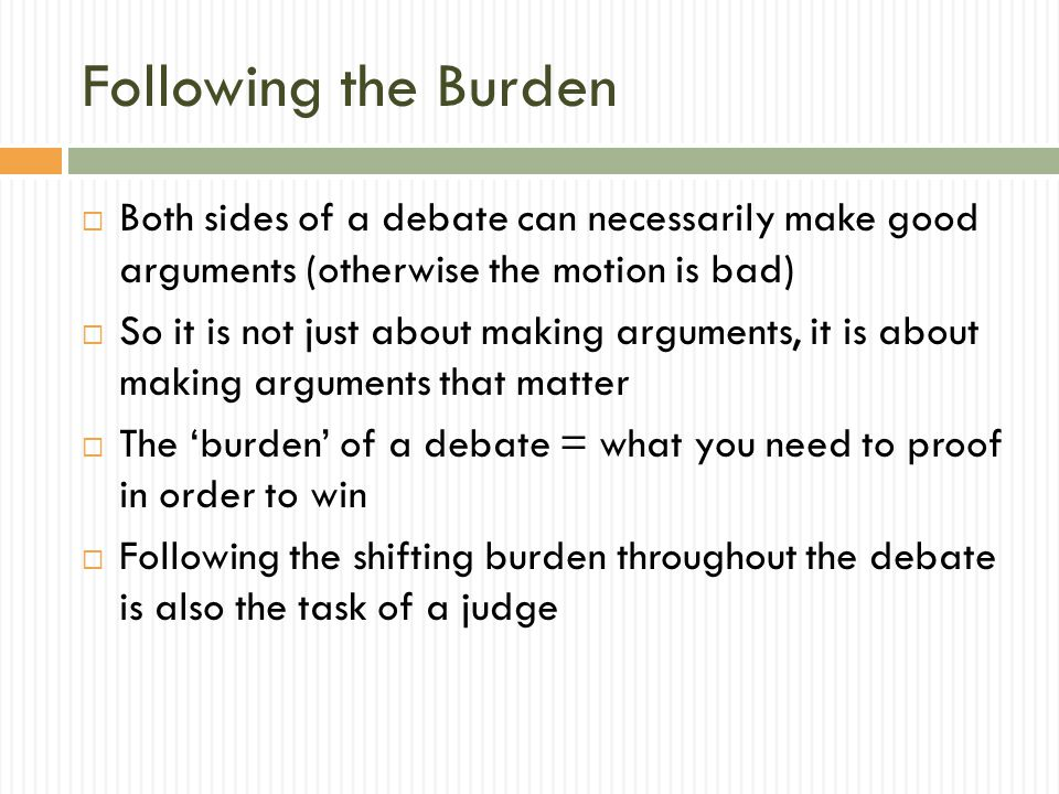 Following the Burden  Both sides of a debate can necessarily make good arguments (otherwise the motion is bad)  So it is not just about making argum