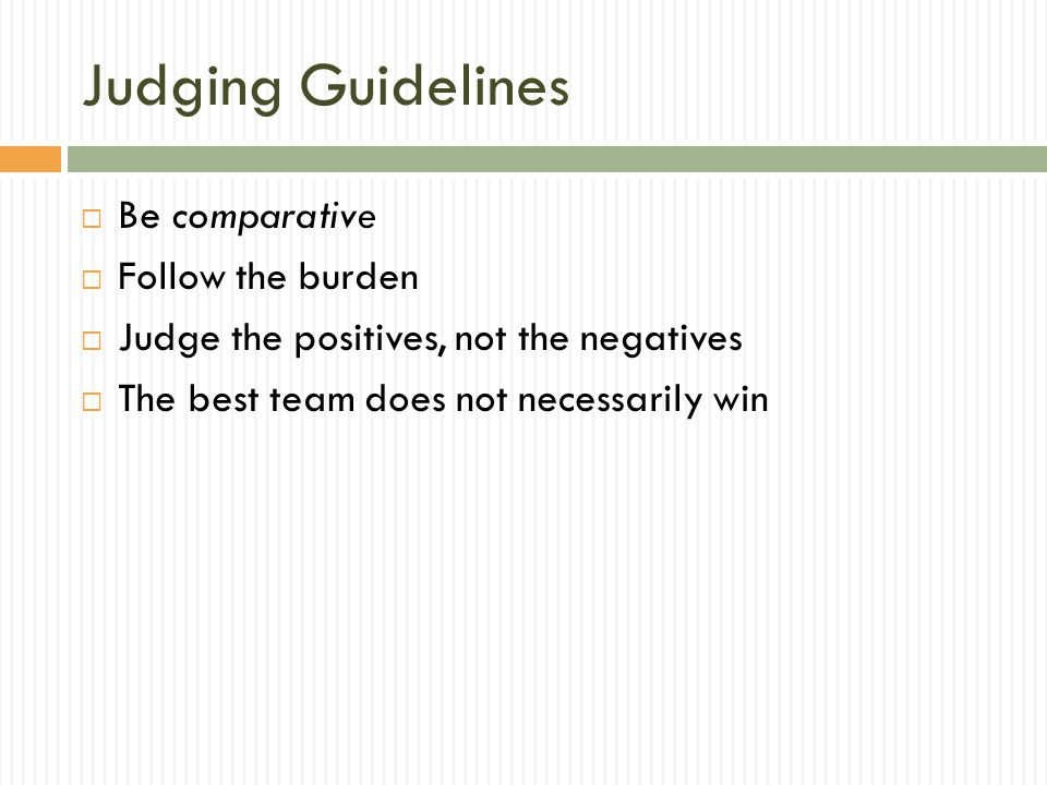 Judging Guidelines  Be comparative  Follow the burden  Judge the positives, not the negatives  The best team does not necessarily win
