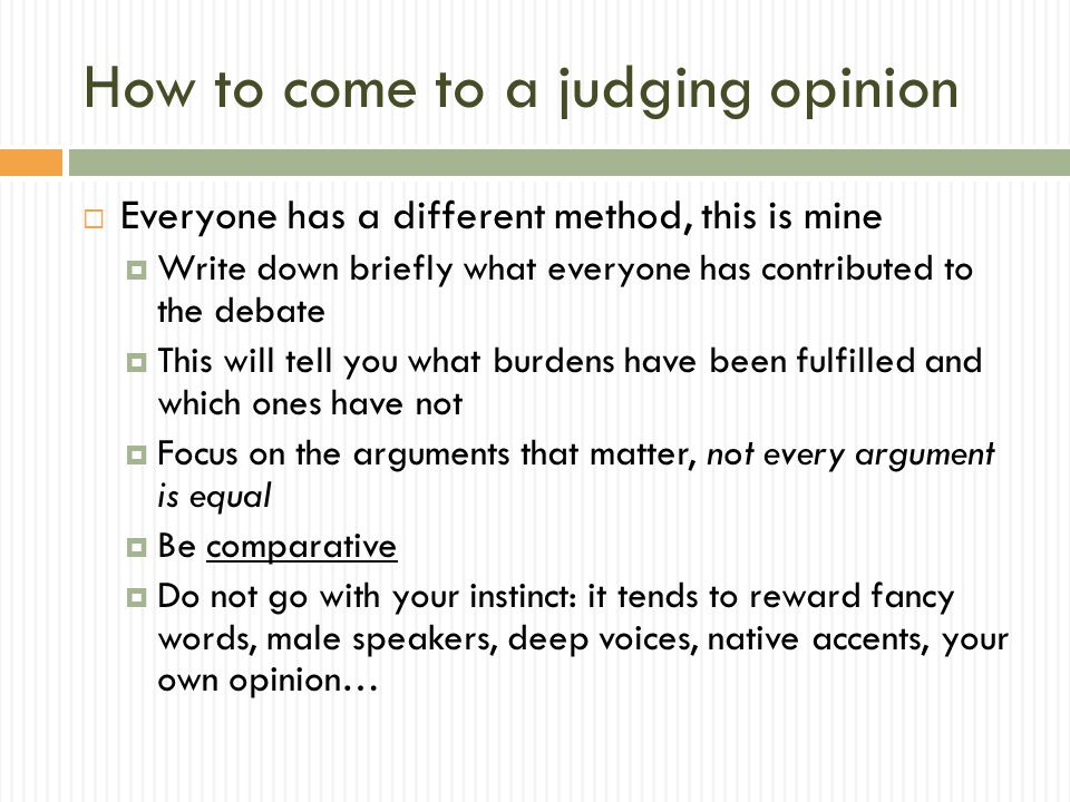How to come to a judging opinion  Everyone has a different method, this is mine  Write down briefly what everyone has contributed to the debate  This will tell you what burdens have been fulfilled and which ones have not  Focus on the arguments that matter, not every argument is equal  Be comparative  Do not go with your instinct: it tends to reward fancy words, male speakers, deep voices, native accents, your own opinion…