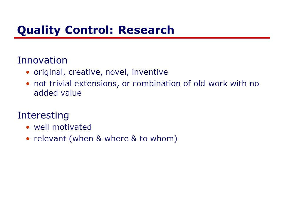 Quality Control: Research Innovation original, creative, novel, inventive not trivial extensions, or combination of old work with no added value Interesting well motivated relevant (when & where & to whom)
