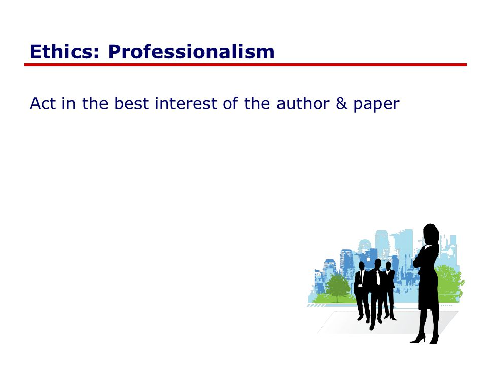 Ethics: Professionalism Act in the best interest of the author & paper