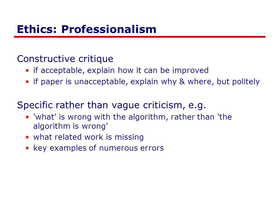 Ethics: Professionalism Constructive critique if acceptable, explain how it can be improved if paper is unacceptable, explain why & where, but politely Specific rather than vague criticism, e.g.