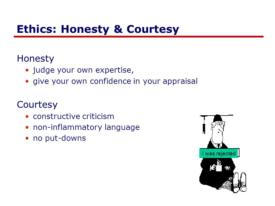 Ethics: Honesty & Courtesy Honesty judge your own expertise, give your own confidence in your appraisal Courtesy constructive criticism non-inflammatory language no put-downs I was rejected