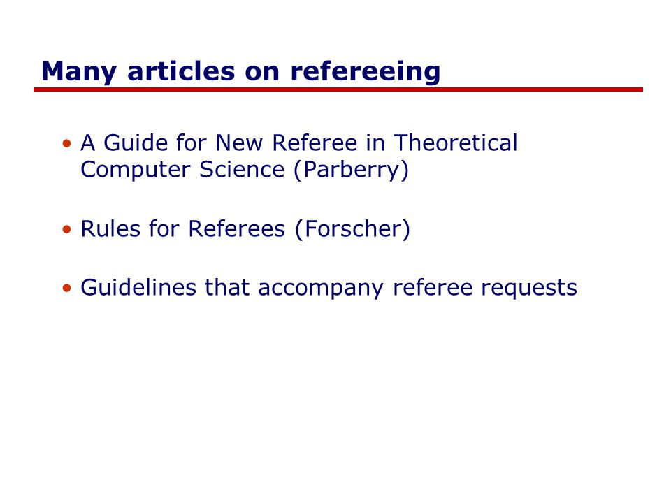 Many articles on refereeing A Guide for New Referee in Theoretical Computer Science (Parberry) Rules for Referees (Forscher) Guidelines that accompany referee requests