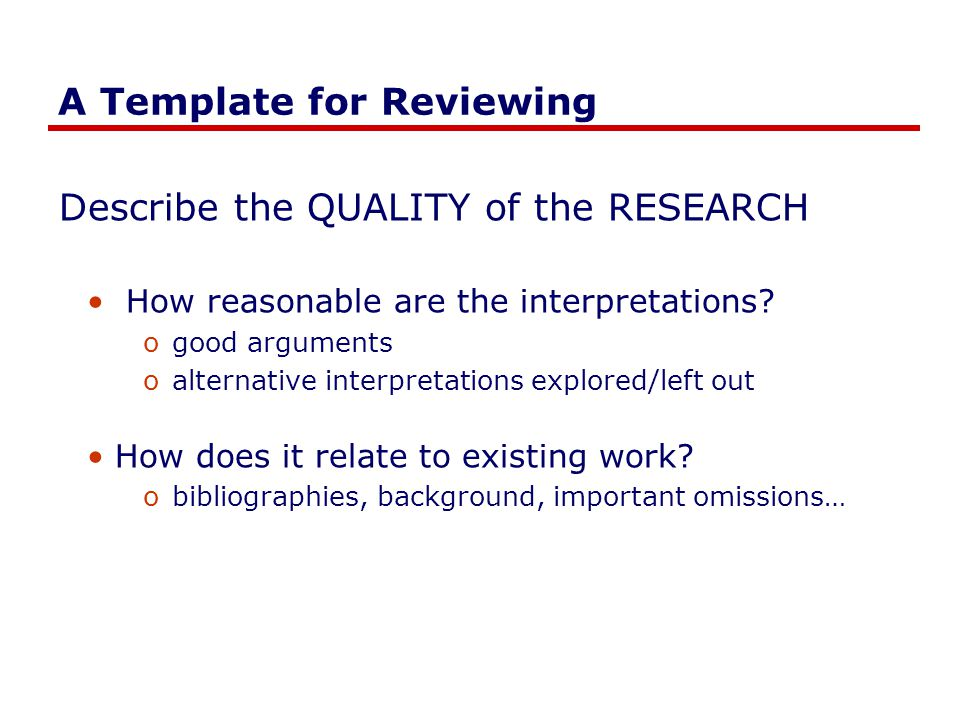 A Template for Reviewing Describe the QUALITY of the RESEARCH How reasonable are the interpretations.