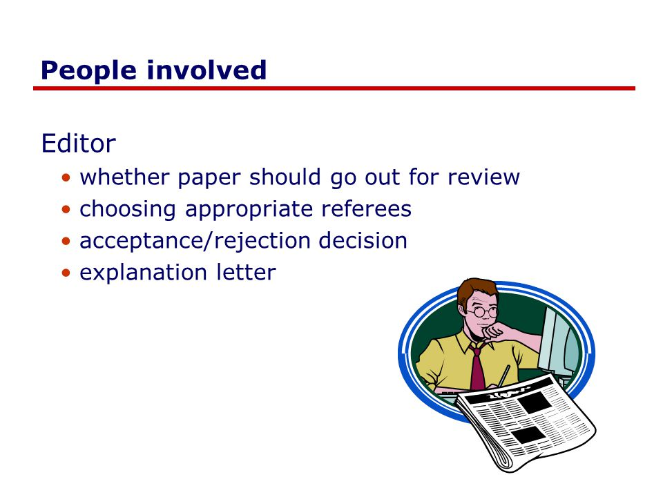 People involved Editor whether paper should go out for review choosing appropriate referees acceptance/rejection decision explanation letter