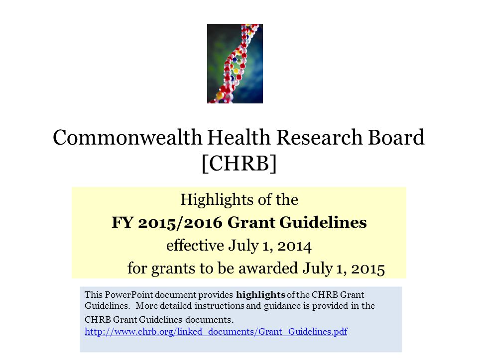Commonwealth Health Research Board [CHRB] Highlights of the FY 2015/2016 Grant Guidelines effective July 1, 2014 for grants to be awarded July 1, 2015 This PowerPoint document provides highlights of the CHRB Grant Guidelines.