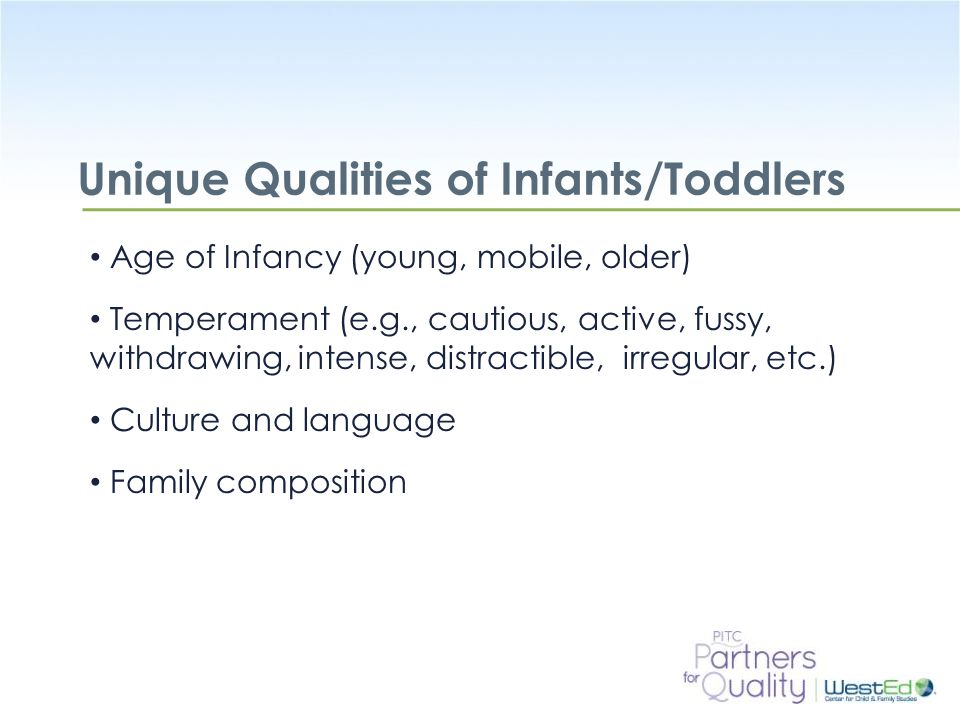 WestEd.org Unique Qualities of Infants/Toddlers Age of Infancy (young, mobile, older) Temperament (e.g., cautious, active, fussy, withdrawing, intense