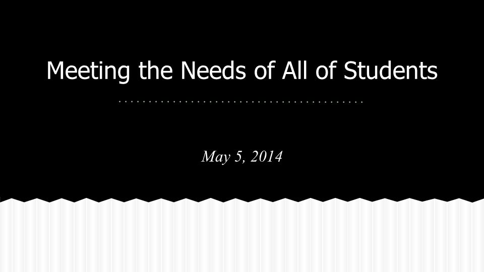 Meeting the Needs of All of Students May 5, 2014