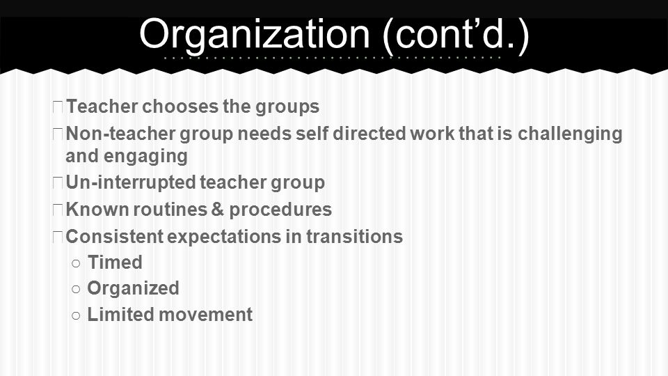 Organization (cont'd.) ★ Teacher chooses the groups ★ Non-teacher group needs self directed work that is challenging and engaging ★ Un-interrupted tea