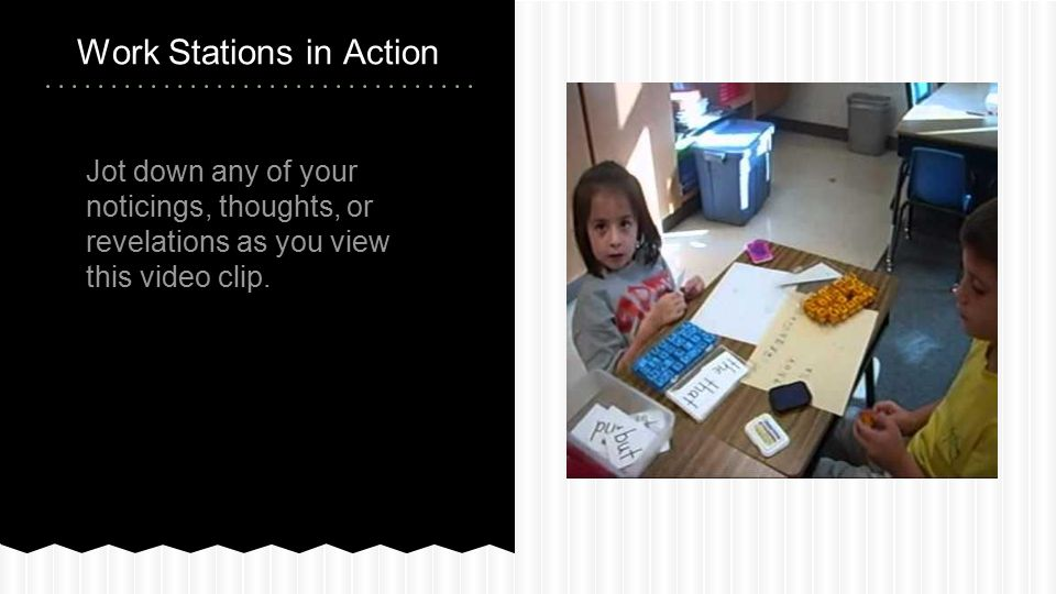 Jot down any of your noticings, thoughts, or revelations as you view this video clip. Work Stations in Action
