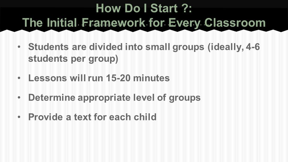 How Do I Start ?: The Initial Framework for Every Classroom Students are divided into small groups (ideally, 4-6 students per group) Lessons will run