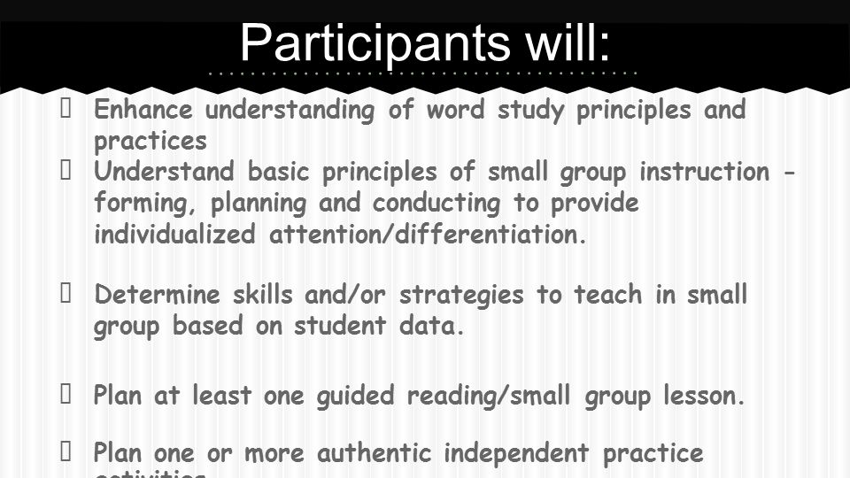 Participants will: ★ Enhance understanding of word study principles and practices ★ Understand basic principles of small group instruction - forming,
