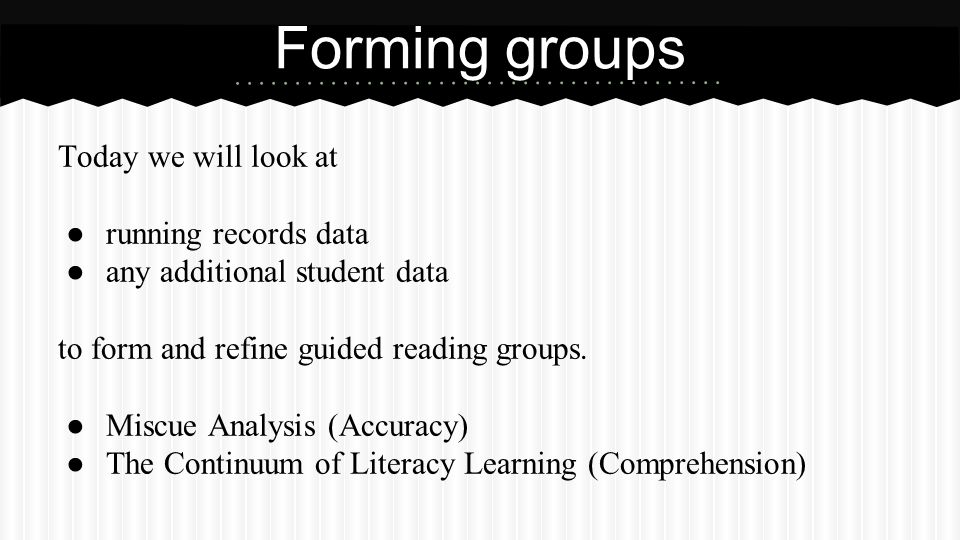 Forming groups Today we will look at ● running records data ● any additional student data to form and refine guided reading groups. ● Miscue Analysis