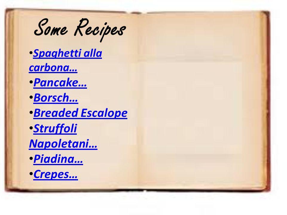 Some Recipes Spaghetti alla carbona… Pancake… Borsch… Breaded Escalope Struffoli Napoletani… Piadina… Crepes…