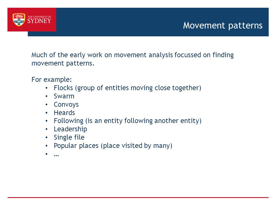 Movement patterns Much of the early work on movement analysis focussed on finding movement patterns. For example: Flocks (group of entities moving clo