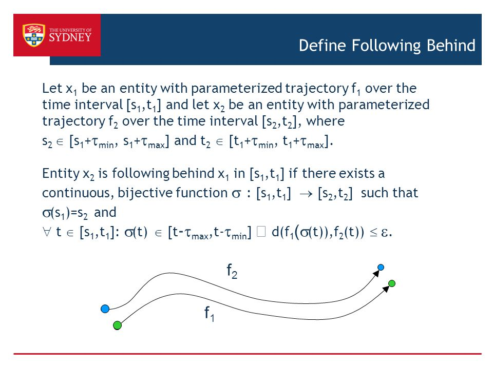 Define Following Behind Let x 1 be an entity with parameterized trajectory f 1 over the time interval [s 1,t 1 ] and let x 2 be an entity with parameterized trajectory f 2 over the time interval [s 2,t 2 ], where s 2  [s 1 +  min, s 1 +  max ] and t 2  [t 1 +  min, t 1 +  max ].