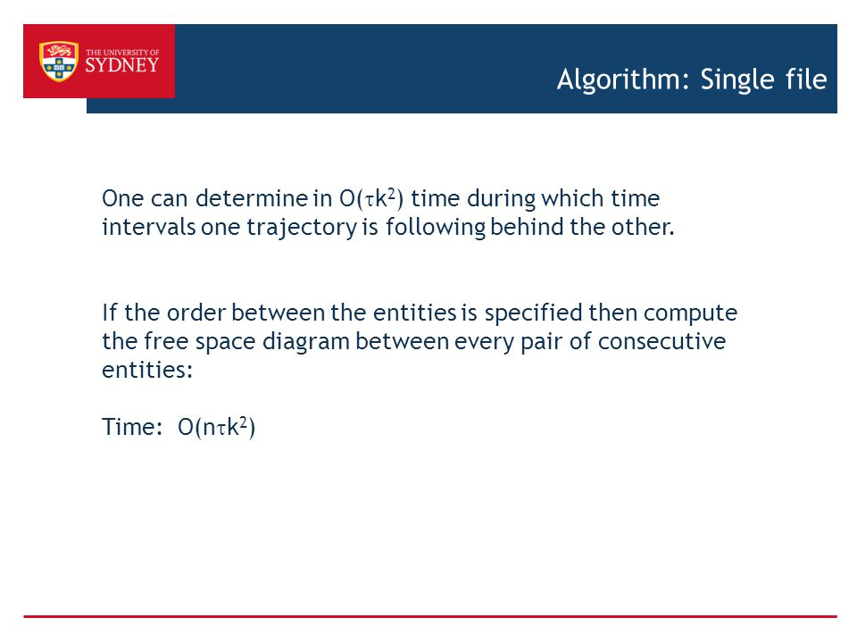 Algorithm: Single file One can determine in O(  k 2 ) time during which time intervals one trajectory is following behind the other.