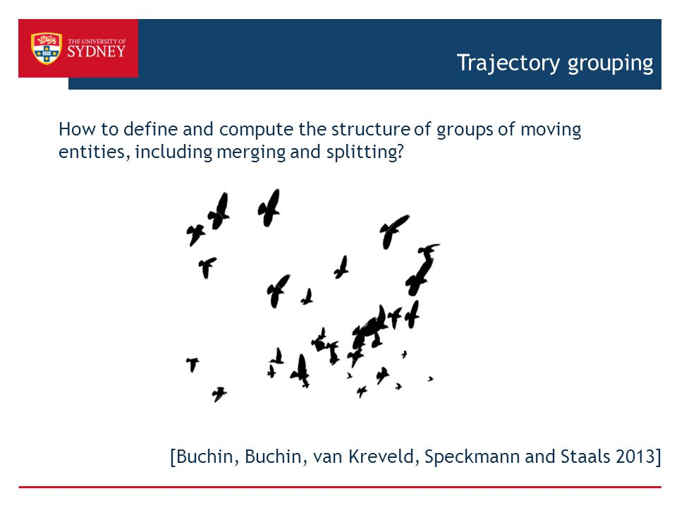 Trajectory grouping How to define and compute the structure of groups of moving entities, including merging and splitting? [Buchin, Buchin, van Krevel