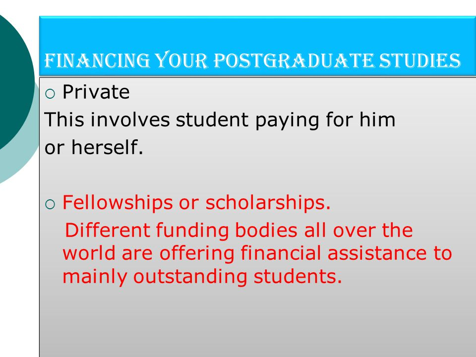 Financing your Postgraduate studies  Private This involves student paying for him or herself.