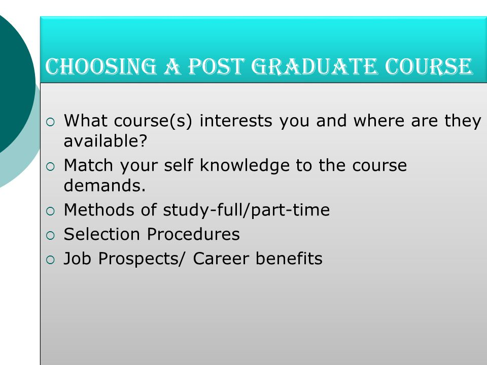 Choosing a Post Graduate Course  What course(s) interests you and where are they available.