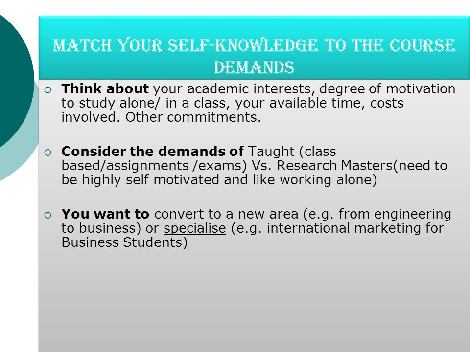 Match your self-knowledge to the course demands  Think about your academic interests, degree of motivation to study alone/ in a class, your available time, costs involved.