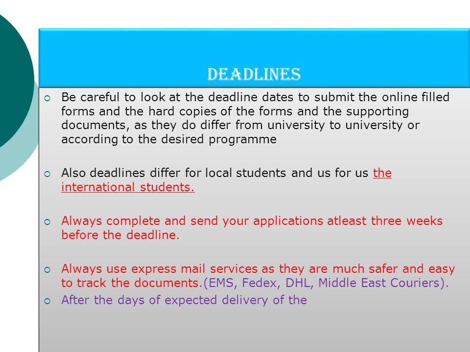 Deadlines  Be careful to look at the deadline dates to submit the online filled forms and the hard copies of the forms and the supporting documents, as they do differ from university to university or according to the desired programme  Also deadlines differ for local students and us for us the international students.