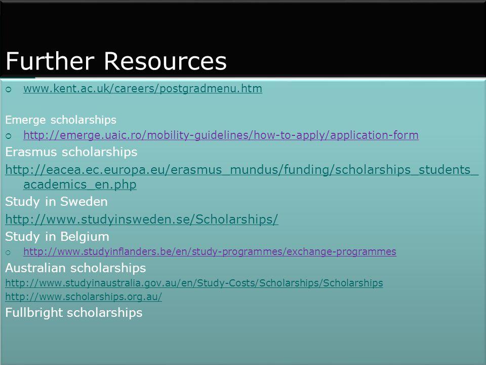 Further Resources  www.kent.ac.uk/careers/postgradmenu.htm www.kent.ac.uk/careers/postgradmenu.htm Emerge scholarships  http://emerge.uaic.ro/mobility-guidelines/how-to-apply/application-form Erasmus scholarships http://eacea.ec.europa.eu/erasmus_mundus/funding/scholarships_students_ academics_en.php Study in Sweden http://www.studyinsweden.se/Scholarships/ Study in Belgium  http://www.studyinflanders.be/en/study-programmes/exchange-programmes Australian scholarships http://www.studyinaustralia.gov.au/en/Study-Costs/Scholarships/Scholarships http://www.scholarships.org.au/ Fullbright scholarships  www.kent.ac.uk/careers/postgradmenu.htm www.kent.ac.uk/careers/postgradmenu.htm Emerge scholarships  http://emerge.uaic.ro/mobility-guidelines/how-to-apply/application-form Erasmus scholarships http://eacea.ec.europa.eu/erasmus_mundus/funding/scholarships_students_ academics_en.php Study in Sweden http://www.studyinsweden.se/Scholarships/ Study in Belgium  http://www.studyinflanders.be/en/study-programmes/exchange-programmes Australian scholarships http://www.studyinaustralia.gov.au/en/Study-Costs/Scholarships/Scholarships http://www.scholarships.org.au/ Fullbright scholarships