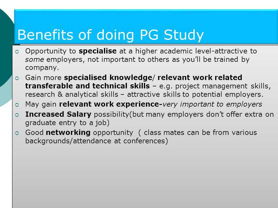 Benefits of doing PG Study  Opportunity to specialise at a higher academic level-attractive to some employers, not important to others as you'll be trained by company.