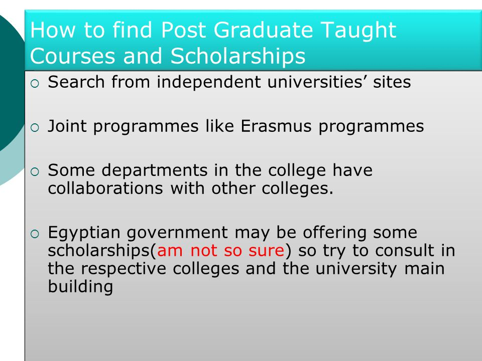 How to find Post Graduate Taught Courses and Scholarships  Search from independent universities' sites  Joint programmes like Erasmus programmes  Some departments in the college have collaborations with other colleges.