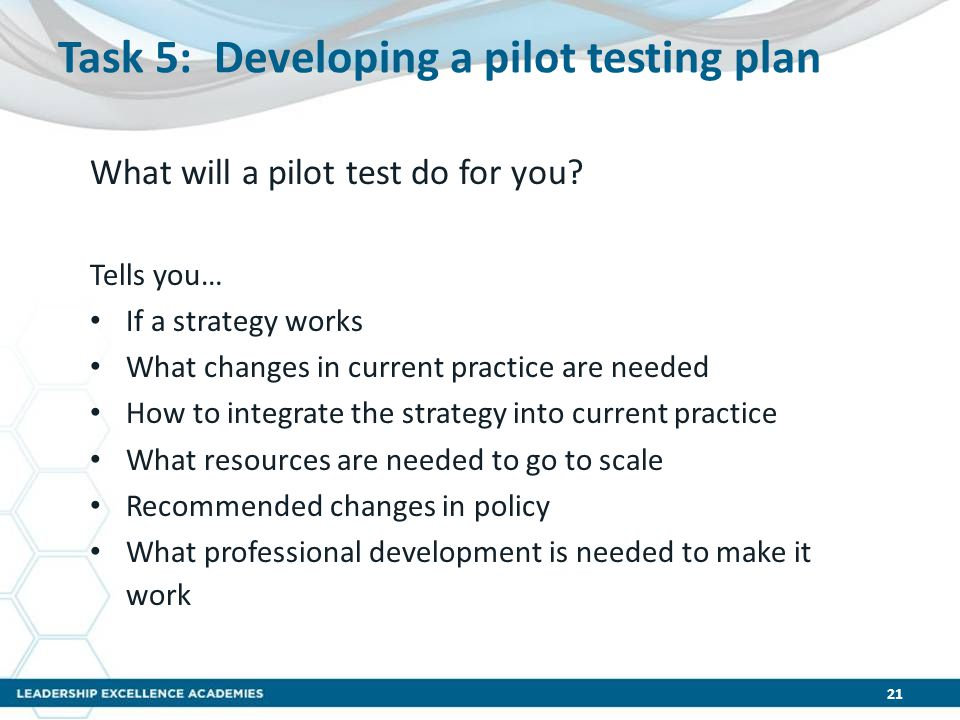 Task 5: Developing a pilot testing plan What will a pilot test do for you? Tells you… If a strategy works What changes in current practice are needed
