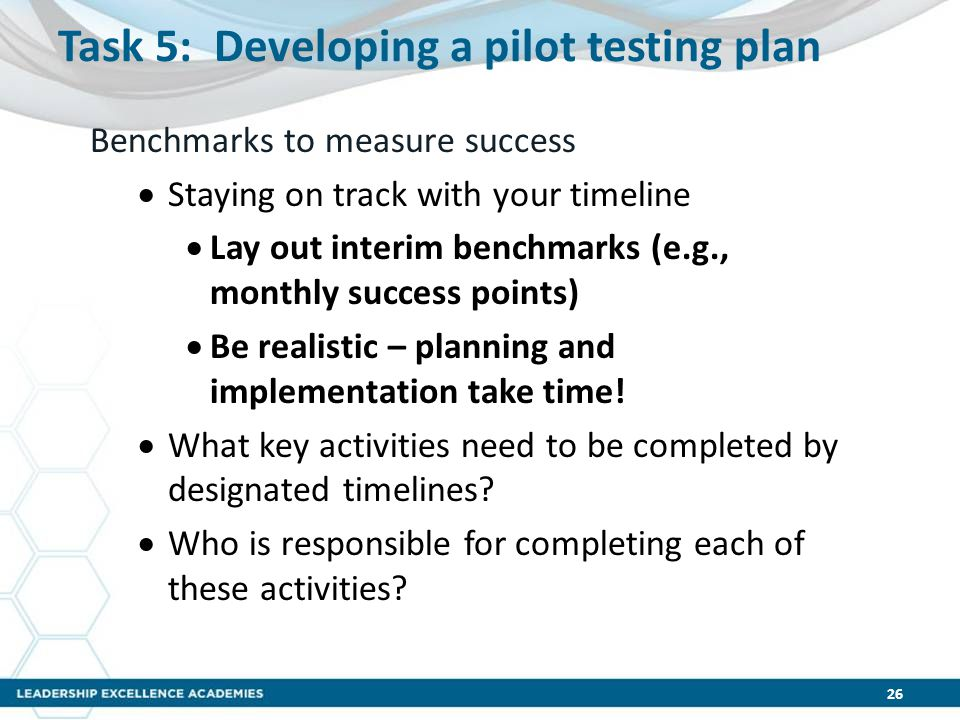 Task 5: Developing a pilot testing plan Benchmarks to measure success  Staying on track with your timeline  Lay out interim benchmarks (e.g., monthly success points)  Be realistic – planning and implementation take time.