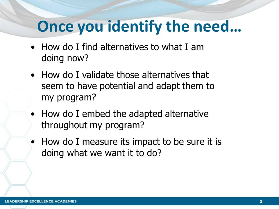 Once you identify the need… 5 How do I find alternatives to what I am doing now? How do I validate those alternatives that seem to have potential and