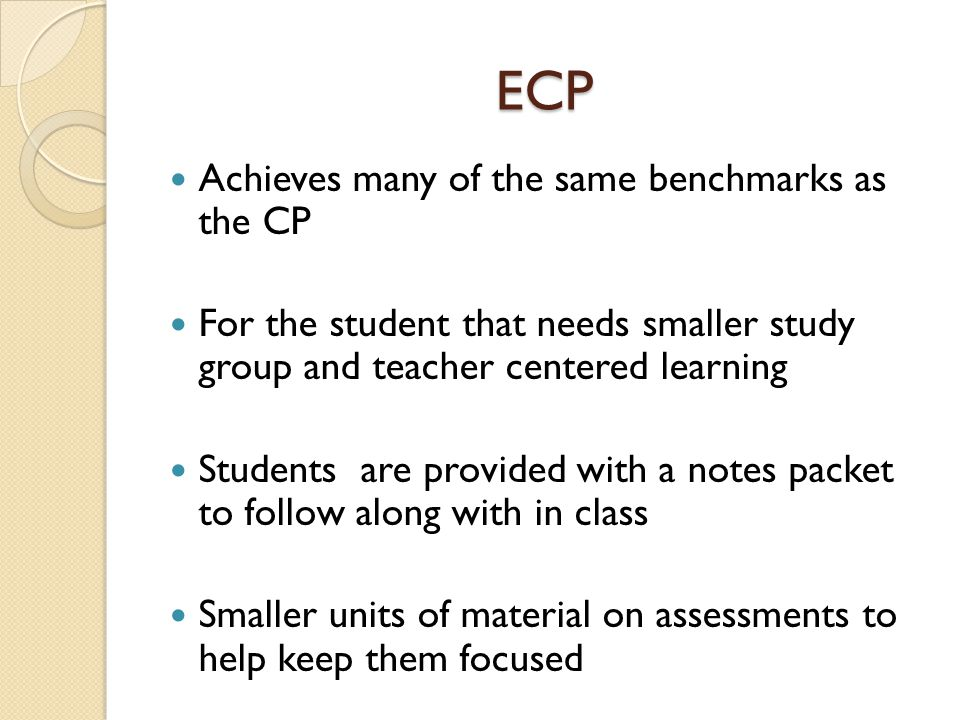 ECP Achieves many of the same benchmarks as the CP For the student that needs smaller study group and teacher centered learning Students are provided with a notes packet to follow along with in class Smaller units of material on assessments to help keep them focused