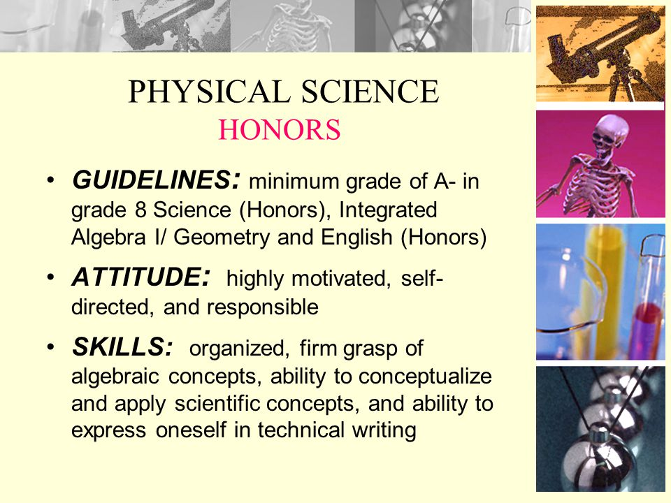 PHYSICAL SCIENCE HONORS GUIDELINES : minimum grade of A- in grade 8 Science (Honors), Integrated Algebra I/ Geometry and English (Honors) ATTITUDE : highly motivated, self- directed, and responsible SKILLS: organized, firm grasp of algebraic concepts, ability to conceptualize and apply scientific concepts, and ability to express oneself in technical writing