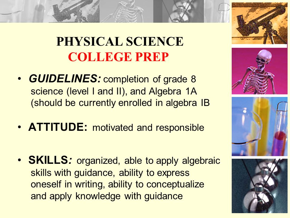 PHYSICAL SCIENCE COLLEGE PREP GUIDELINES: completion of grade 8 science (level I and II), and Algebra 1A (should be currently enrolled in algebra IB ATTITUDE: motivated and responsible SKILLS: organized, able to apply algebraic skills with guidance, ability to express oneself in writing, ability to conceptualize and apply knowledge with guidance