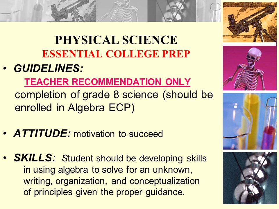 PHYSICAL SCIENCE ESSENTIAL COLLEGE PREP GUIDELINES: TEACHER RECOMMENDATION ONLY completion of grade 8 science (should be enrolled in Algebra ECP) ATTITUDE: motivation to succeed SKILLS: Student should be developing skills in using algebra to solve for an unknown, writing, organization, and conceptualization of principles given the proper guidance.