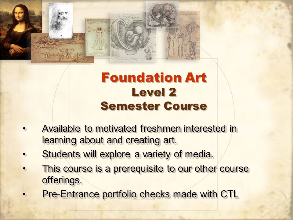 Foundation Art Level 2 Semester Course Available to motivated freshmen interested in learning about and creating art.Available to motivated freshmen interested in learning about and creating art.