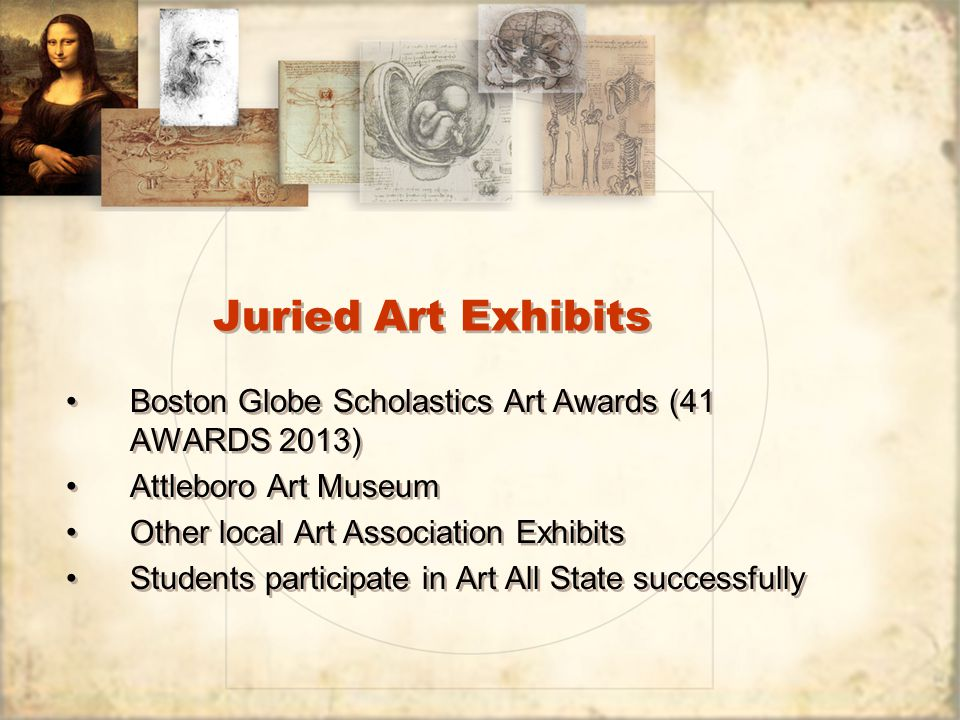 Juried Art Exhibits Boston Globe Scholastics Art Awards (41 AWARDS 2013) Attleboro Art Museum Other local Art Association Exhibits Students participate in Art All State successfully Boston Globe Scholastics Art Awards (41 AWARDS 2013) Attleboro Art Museum Other local Art Association Exhibits Students participate in Art All State successfully