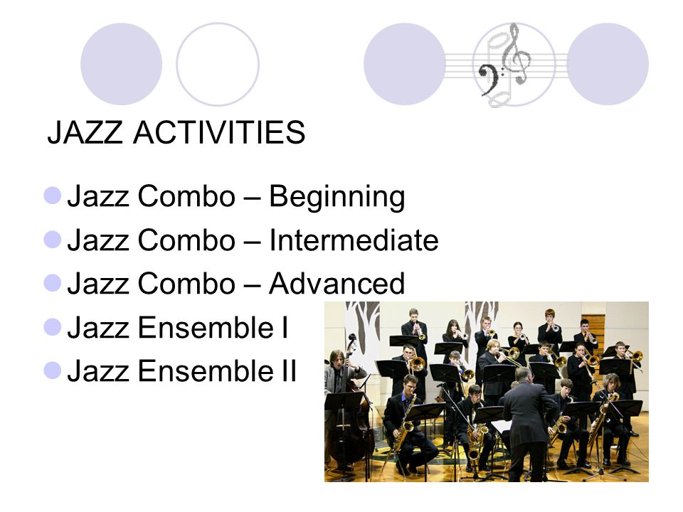 Jazz Combo – Beginning Jazz Combo – Intermediate Jazz Combo – Advanced Jazz Ensemble I Jazz Ensemble II JAZZ ACTIVITIES